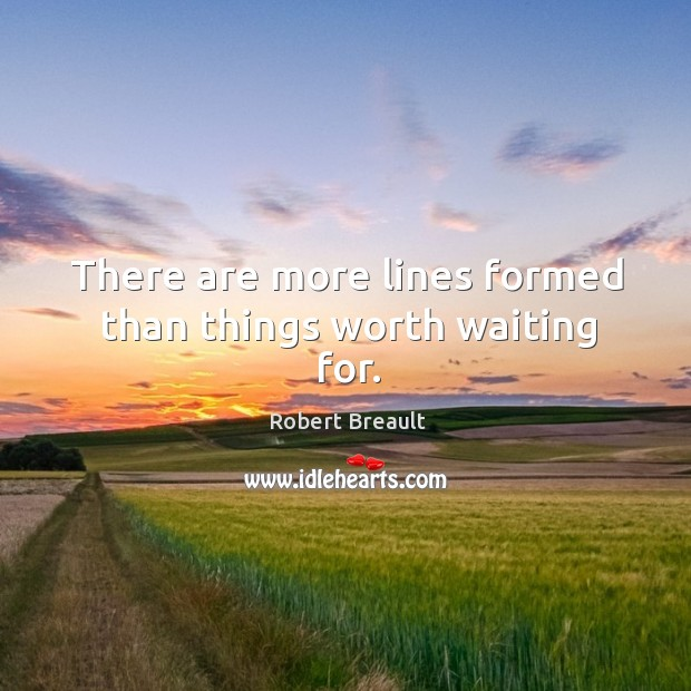 There are more lines formed than things worth waiting for. Image