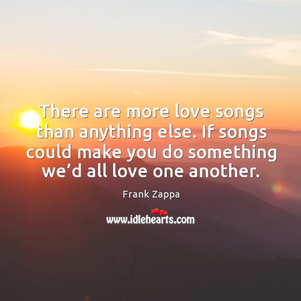 Image, There are more love songs than anything else. If songs could make you do something we'd all love one another.