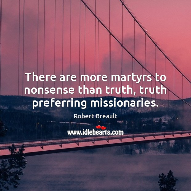 Image, There are more martyrs to nonsense than truth, truth preferring missionaries.