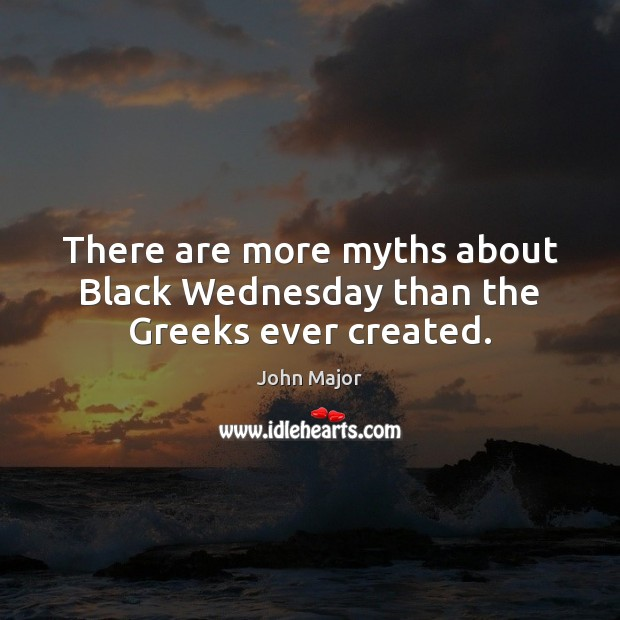 There are more myths about Black Wednesday than the Greeks ever created. John Major Picture Quote