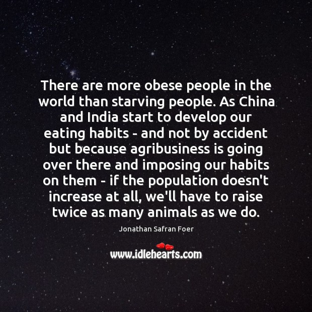 There are more obese people in the world than starving people. As Jonathan Safran Foer Picture Quote