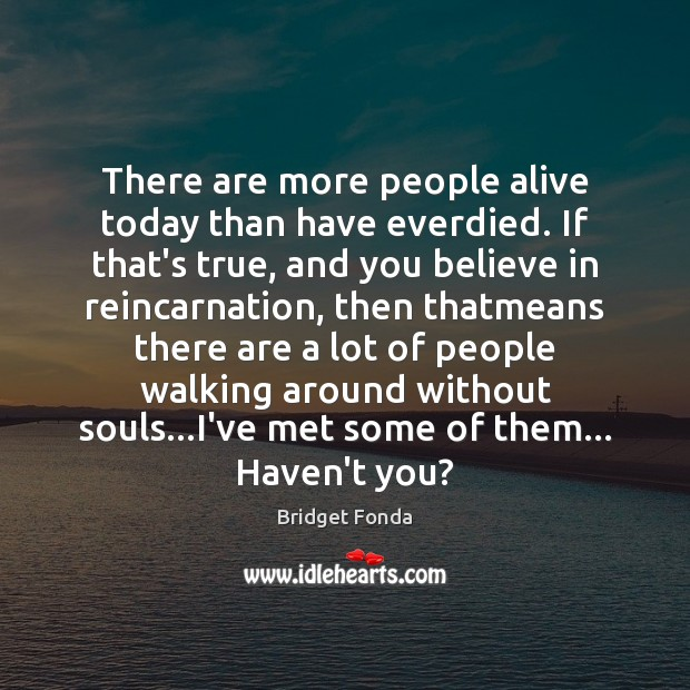 Image, There are more people alive today than have everdied. If that's true,