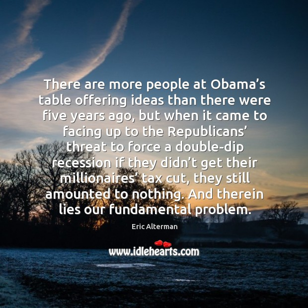 There are more people at obama's table offering ideas than there were five years ago Image