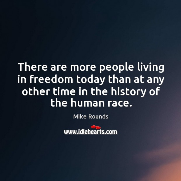 There are more people living in freedom today than at any other time in the history of the human race. Image