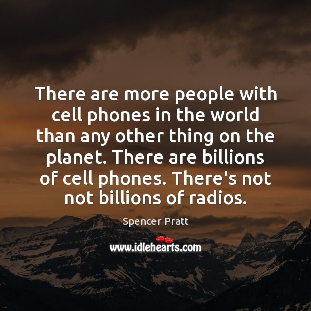 There are more people with cell phones in the world than any Spencer Pratt Picture Quote