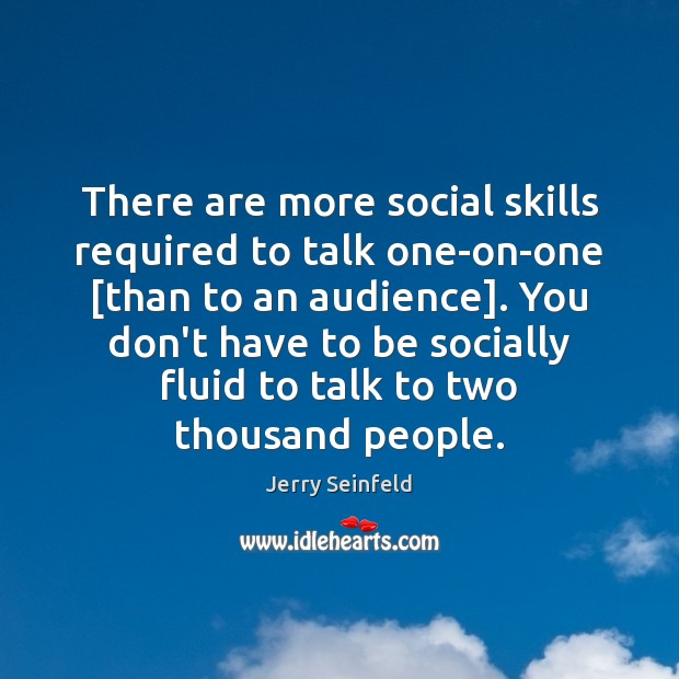 There are more social skills required to talk one-on-one [than to an Jerry Seinfeld Picture Quote