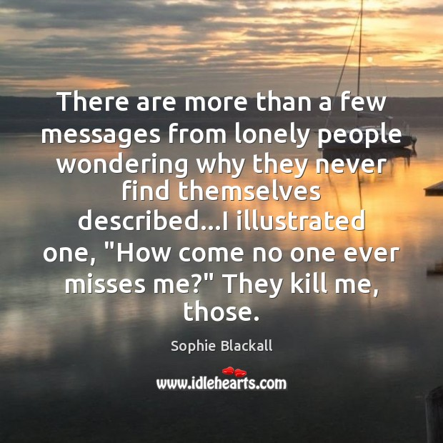 There are more than a few messages from lonely people wondering why Sophie Blackall Picture Quote