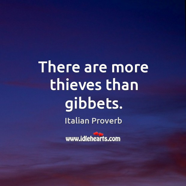There are more thieves than gibbets. Image