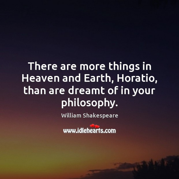 Image, There are more things in Heaven and Earth, Horatio, than are dreamt of in your philosophy.