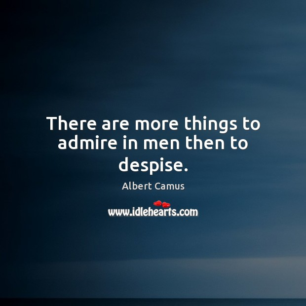 There are more things to admire in men then to despise. Albert Camus Picture Quote