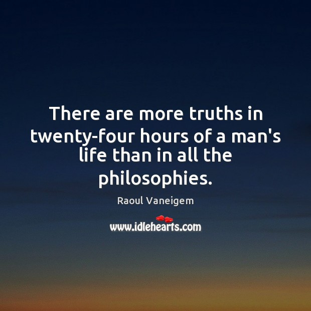 There are more truths in twenty-four hours of a man's life than in all the philosophies. Raoul Vaneigem Picture Quote