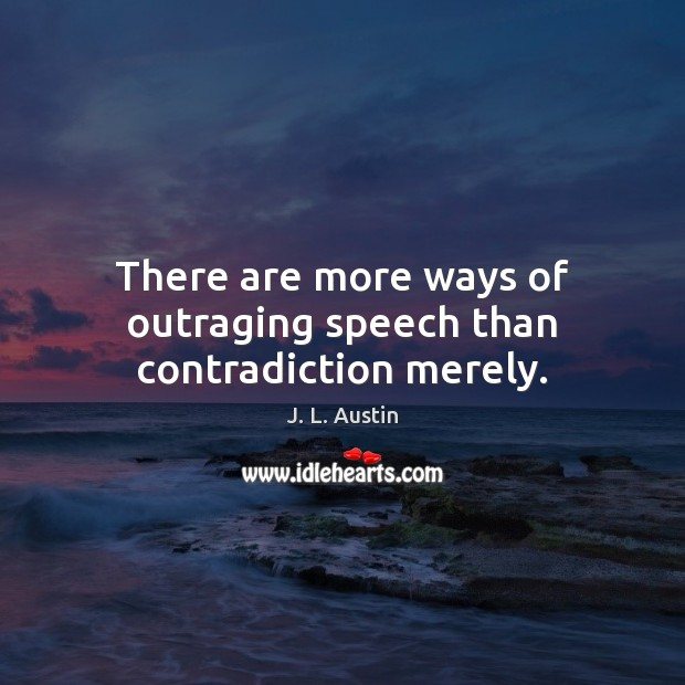 There are more ways of outraging speech than contradiction merely. J. L. Austin Picture Quote