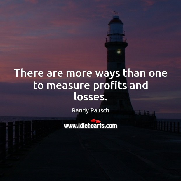 There are more ways than one to measure profits and losses. Randy Pausch Picture Quote