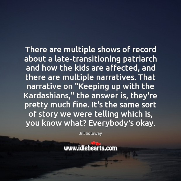 There are multiple shows of record about a late-transitioning patriarch and how Jill Soloway Picture Quote