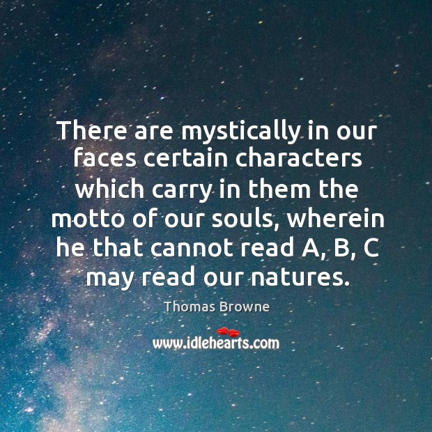 There are mystically in our faces certain characters which carry in them the motto of our Image