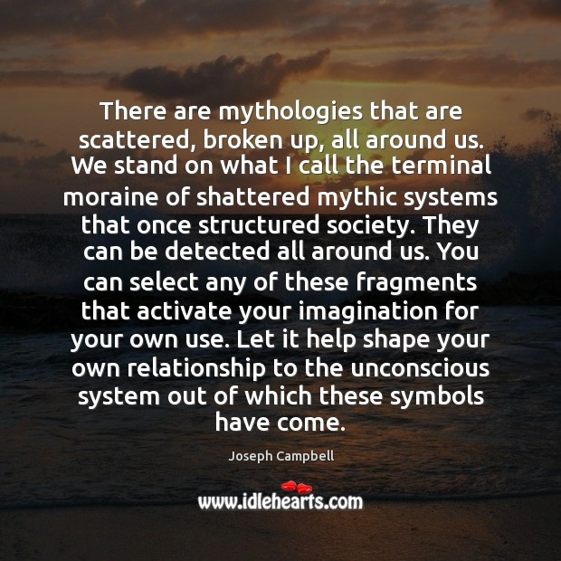 There are mythologies that are scattered, broken up, all around us. We Image