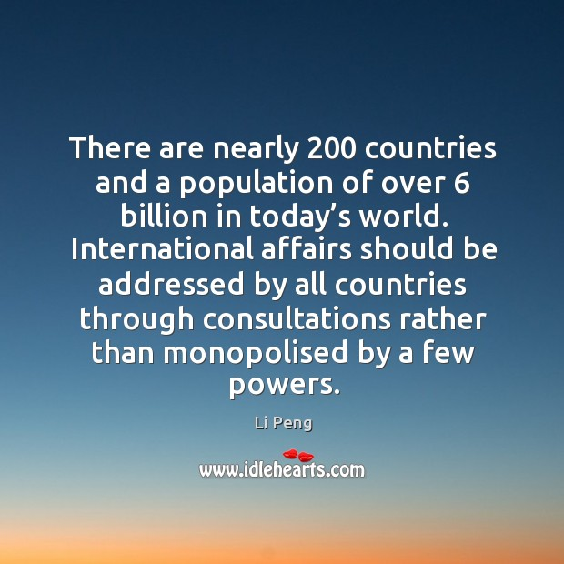 There are nearly 200 countries and a population of over 6 billion in today's world. Li Peng Picture Quote