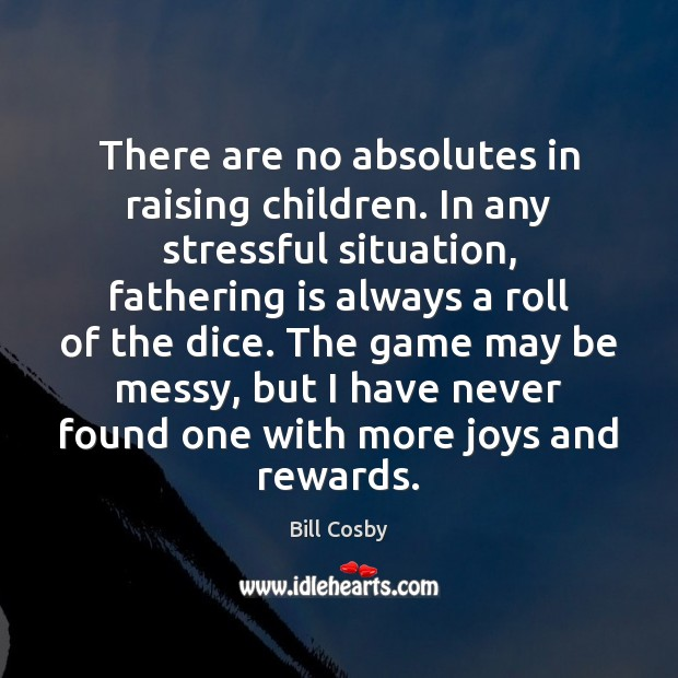 There are no absolutes in raising children. In any stressful situation, fathering Bill Cosby Picture Quote
