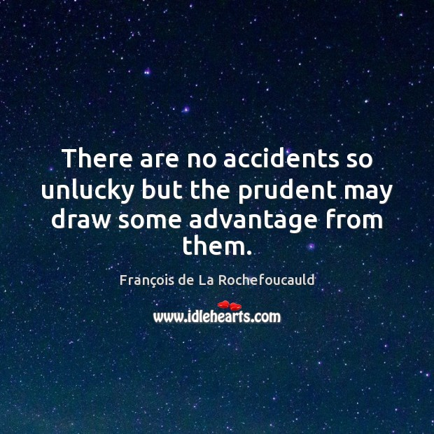 Image, There are no accidents so unlucky but the prudent may draw some advantage from them.