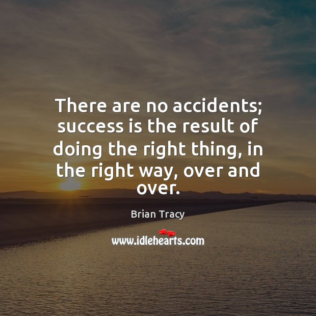 There are no accidents; success is the result of doing the right Image