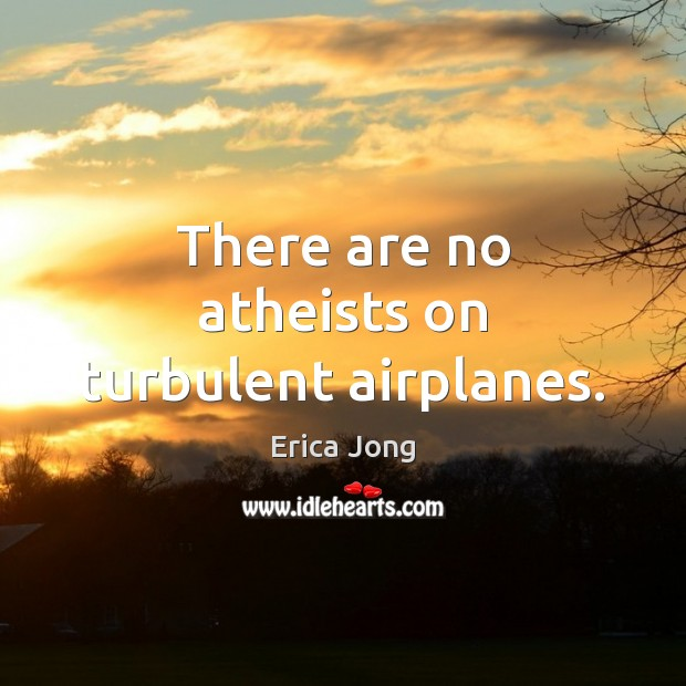 There are no atheists on turbulent airplanes. Image