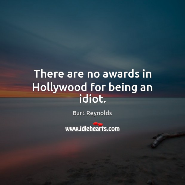 There are no awards in Hollywood for being an idiot. Burt Reynolds Picture Quote