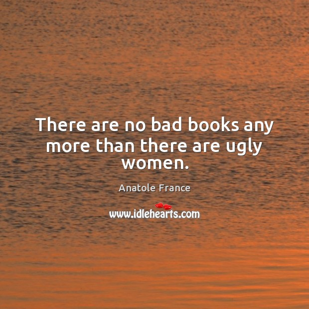 There are no bad books any more than there are ugly women. Anatole France Picture Quote