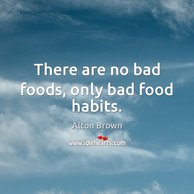 There are no bad foods, only bad food habits. Alton Brown Picture Quote