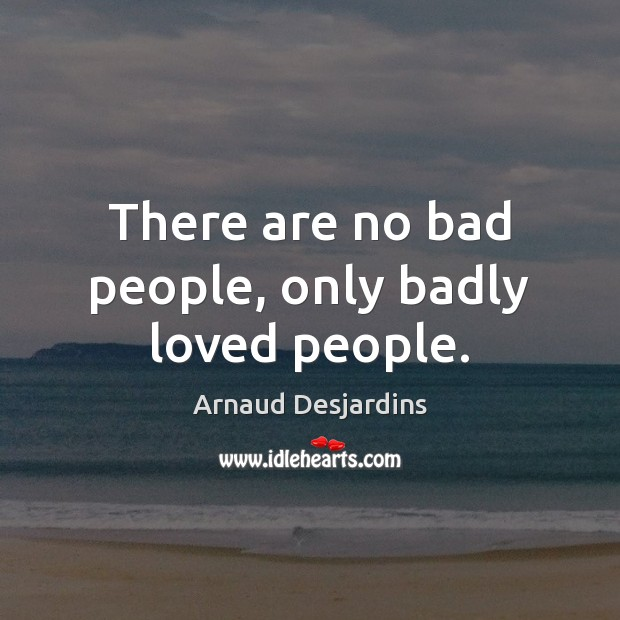 Image, There are no bad people, only badly loved people.