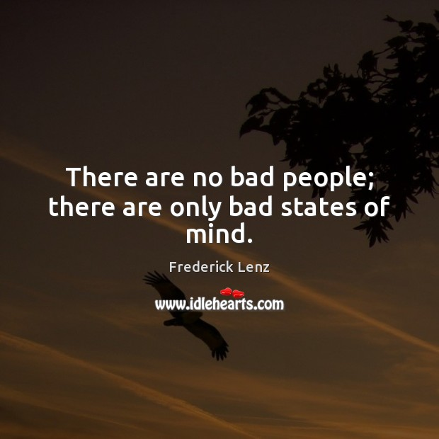 There are no bad people; there are only bad states of mind. Image