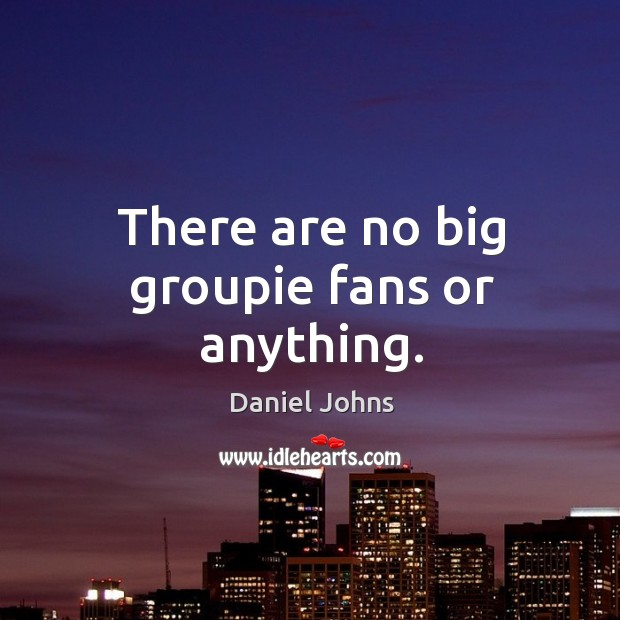 There are no big groupie fans or anything. Image