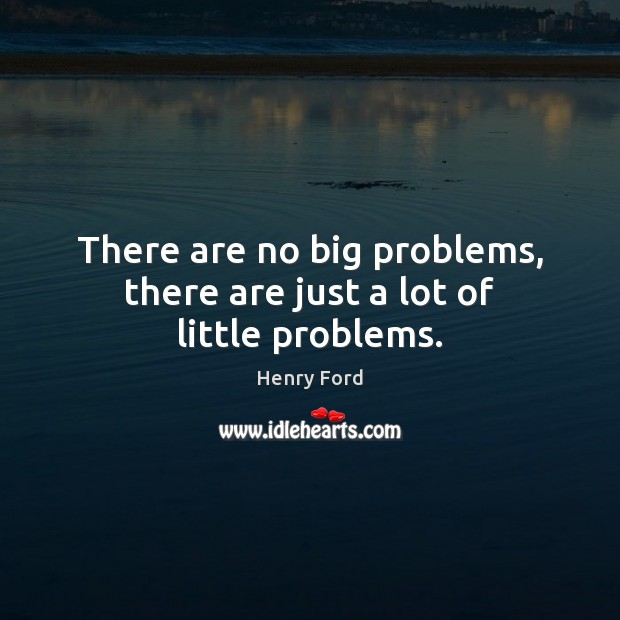 There are no big problems, there are just a lot of little problems. Henry Ford Picture Quote
