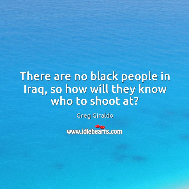 There are no black people in iraq, so how will they know who to shoot at? Image