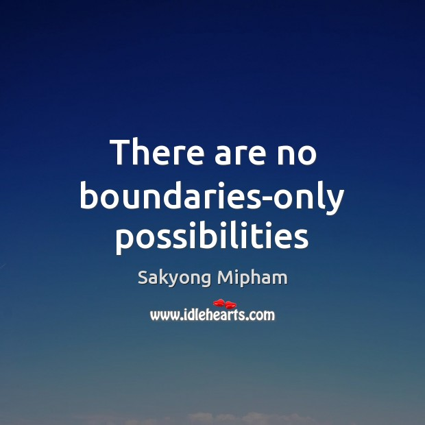 There are no boundaries-only possibilities Sakyong Mipham Picture Quote