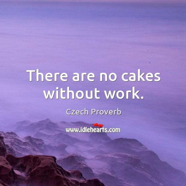 There are no cakes without work. Czech Proverbs Image