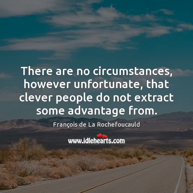 There are no circumstances, however unfortunate, that clever people do not extract Clever Quotes Image