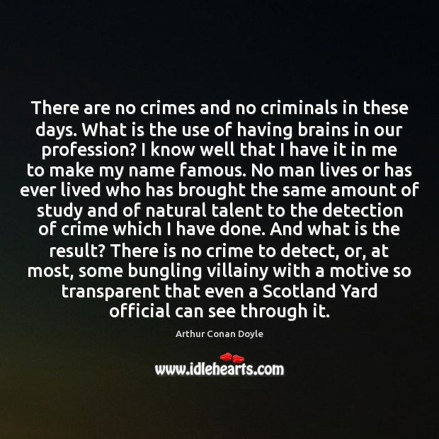 There are no crimes and no criminals in these days. What is Arthur Conan Doyle Picture Quote