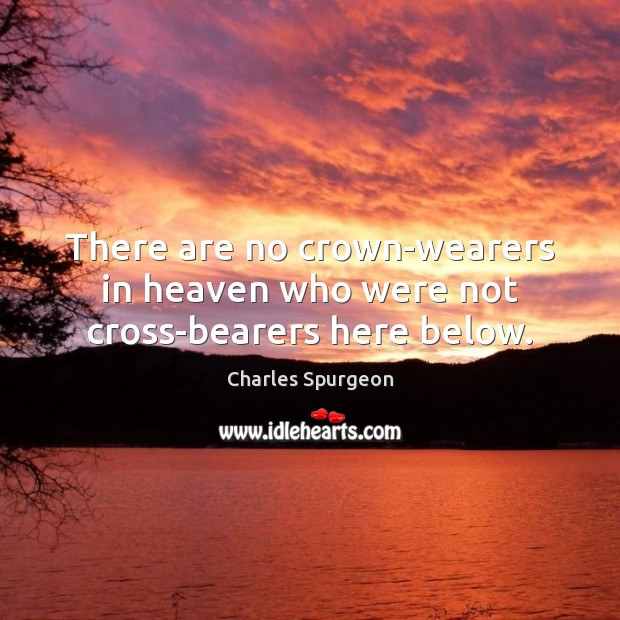 There are no crown-wearers in heaven who were not cross-bearers here below. Image