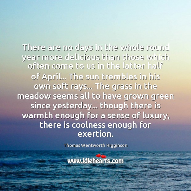 There are no days in the whole round year more delicious than Thomas Wentworth Higginson Picture Quote