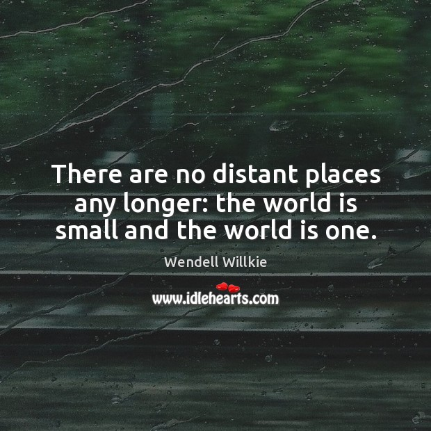 Image, There are no distant places any longer: the world is small and the world is one.