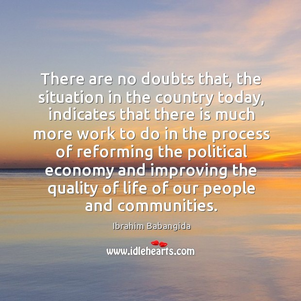 There are no doubts that, the situation in the country today, indicates that there is Ibrahim Babangida Picture Quote