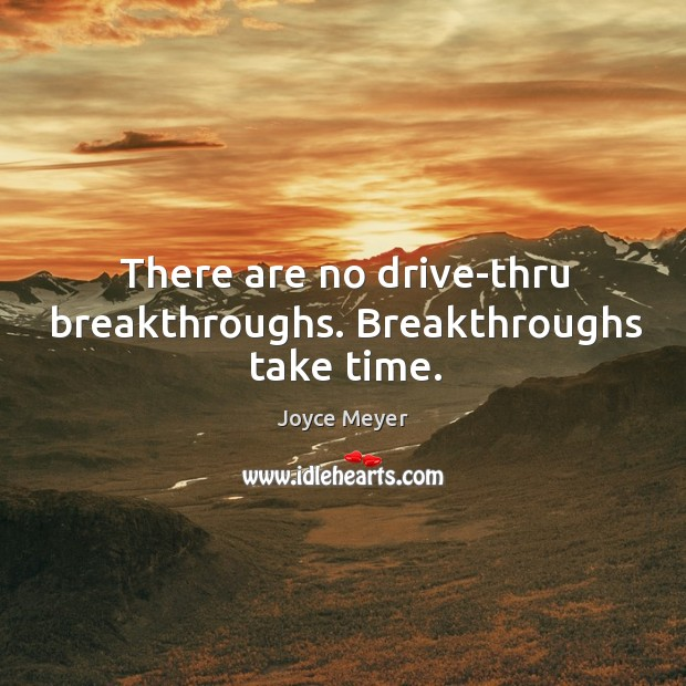There are no drive-thru breakthroughs. Breakthroughs take time. Image