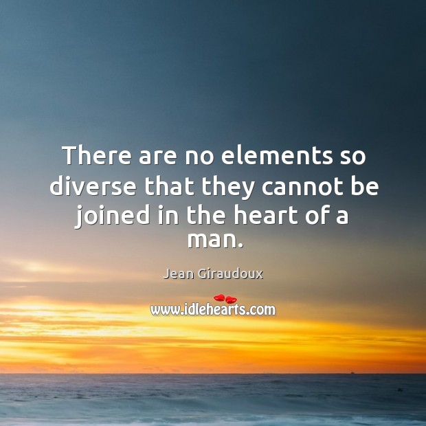 There are no elements so diverse that they cannot be joined in the heart of a man. Jean Giraudoux Picture Quote