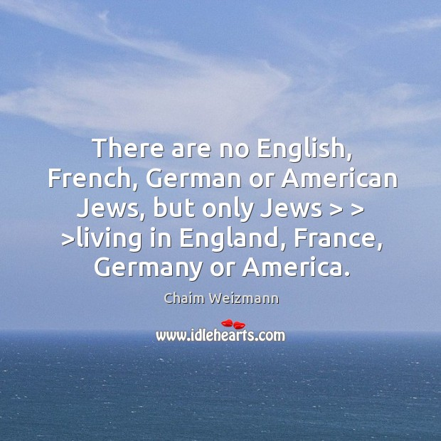There are no English, French, German or American Jews, but only Jews > > > Image