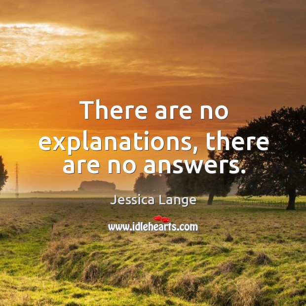 There are no explanations, there are no answers. Jessica Lange Picture Quote