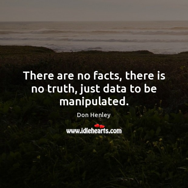 There are no facts, there is no truth, just data to be manipulated. Image