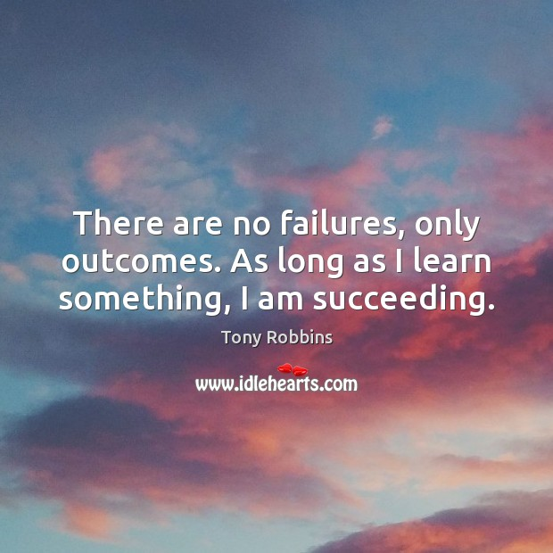 There are no failures, only outcomes. As long as I learn something, I am succeeding. Tony Robbins Picture Quote
