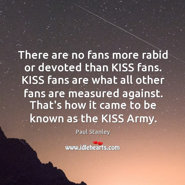 There are no fans more rabid or devoted than KISS fans. KISS Paul Stanley Picture Quote