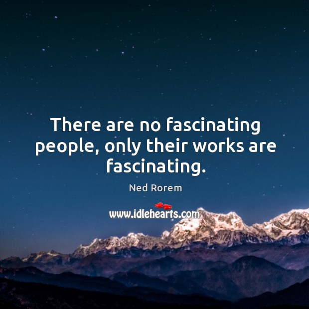 There are no fascinating people, only their works are fascinating. Image