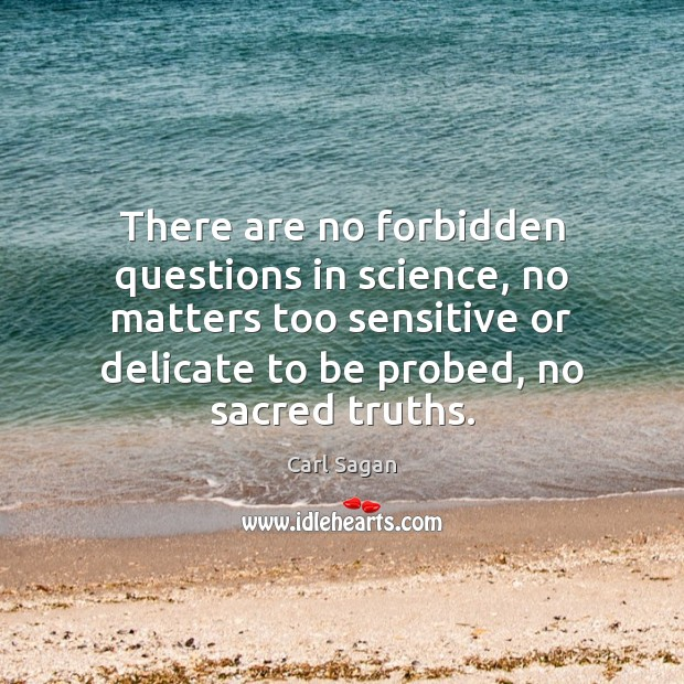 There are no forbidden questions in science, no matters too sensitive or Carl Sagan Picture Quote
